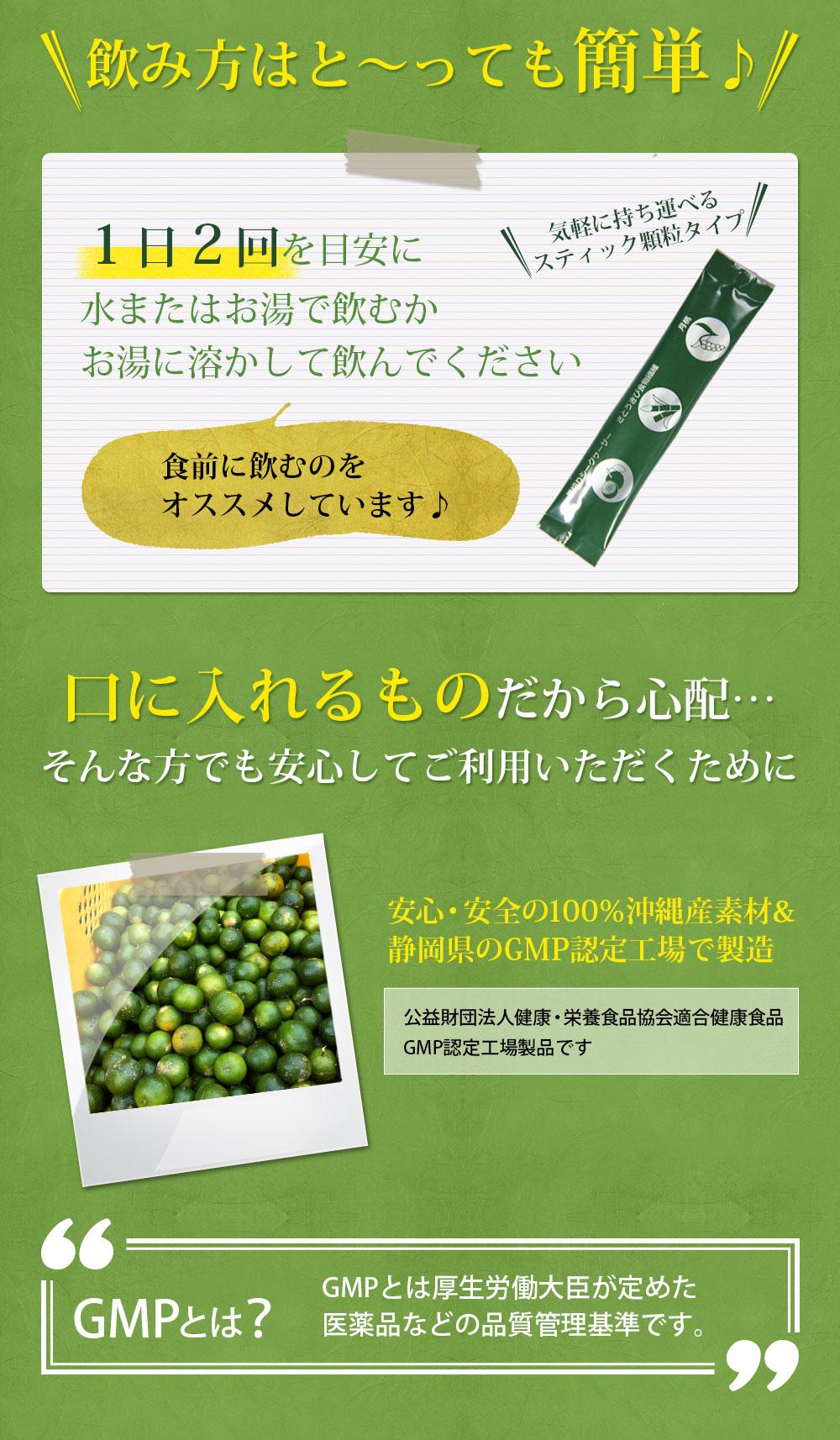 飲み方はと~っても簡単♪1日2回を目安に水またはお湯で飲むかお湯に溶かして飲んでください。食前に飲むのをオススメしています♪気軽に持ち運べるスティック顆粒タイプです。口に入れるものだから心配…そんな方でも安心してご利用いただくために・・・。安心・安全の100%沖縄産素材&静岡県のGMP認定工場で製造。公益財団法人健康・栄養食品協会適合健康食品GMP認定工場製品です。GMPとは厚生労働大臣が定めた医薬品などの品質管理基準です。