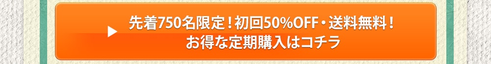 先着750名限定!初回50%OFF・送料無料!お得な定期購入はこちら。